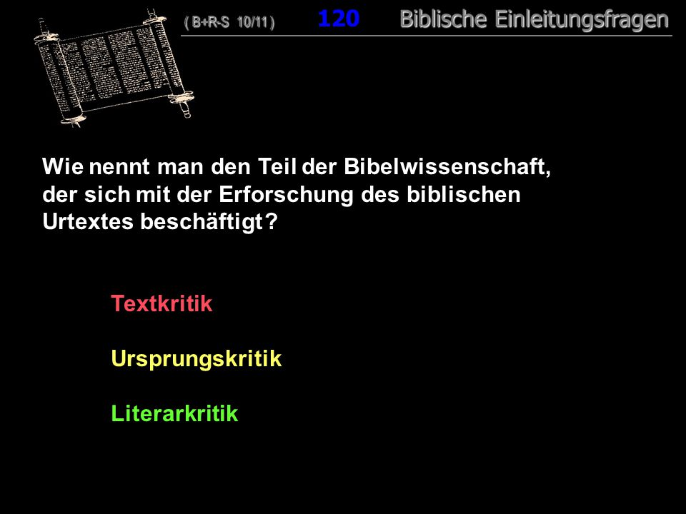 116 Wie nennt man den Teil der Bibelwissenschaft, der sich mit der Erforschung des biblischen Urtextes beschäftigt ? Textkritik Ursprungskritik Litera