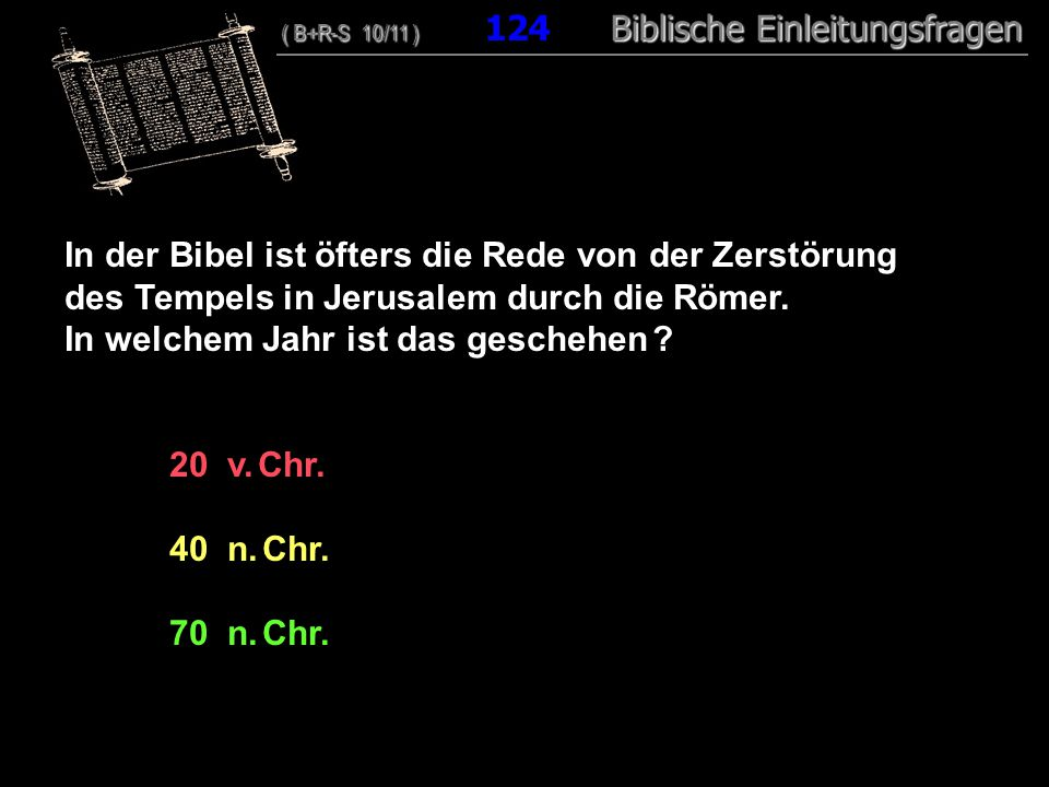 120 In der Bibel ist öfters die Rede von der Zerstörung des Tempels in Jerusalem durch die Römer. In welchem Jahr ist das geschehen ? 20 v. Chr. 40 n.