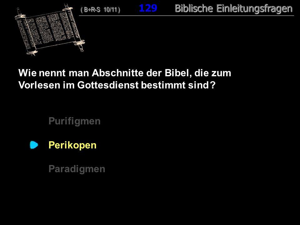 124 Wie nennt man Abschnitte der Bibel, die zum Vorlesen im Gottesdienst bestimmt sind ? Purifigmen Perikopen Paradigmen ( B+R-S 10/11 ) Biblische Ein