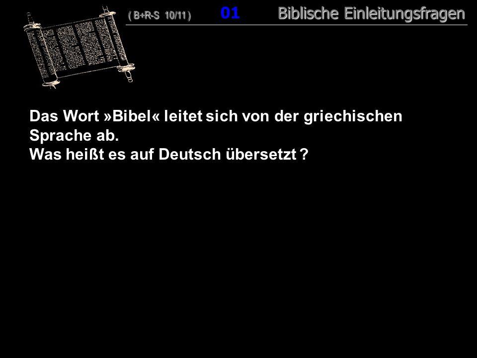 01 Das Wort »Bibel« leitet sich von der griechischen Sprache ab. Was heißt es auf Deutsch übersetzt ? ( B+R-S 10/11 ) Biblische Einleitungsfragen ( B+