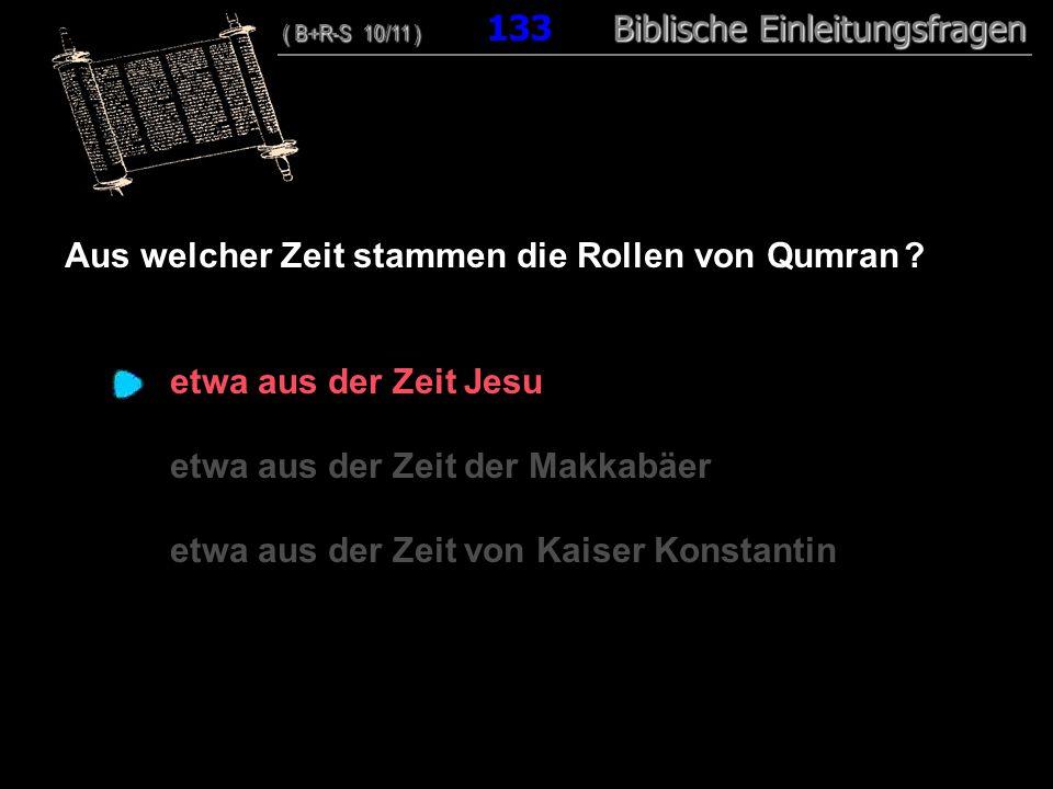 128 Aus welcher Zeit stammen die Rollen von Qumran ? etwa aus der Zeit Jesu etwa aus der Zeit der Makkabäer etwa aus der Zeit von Kaiser Konstantin (