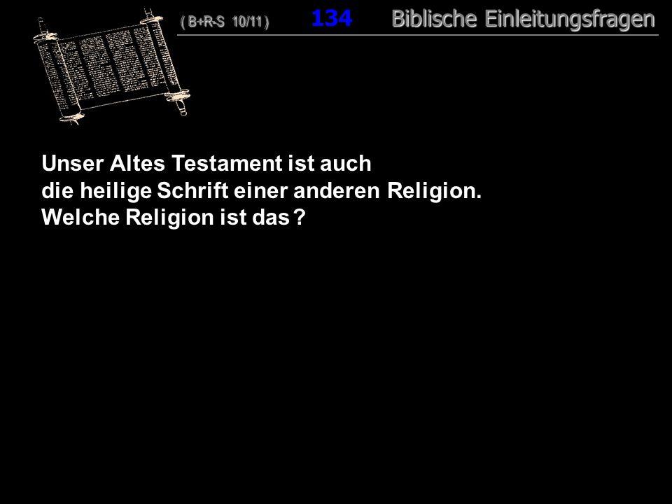 129 Unser Altes Testament ist auch die heilige Schrift einer anderen Religion. Welche Religion ist das ? ( B+R-S 10/11 ) Biblische Einleitungsfragen (
