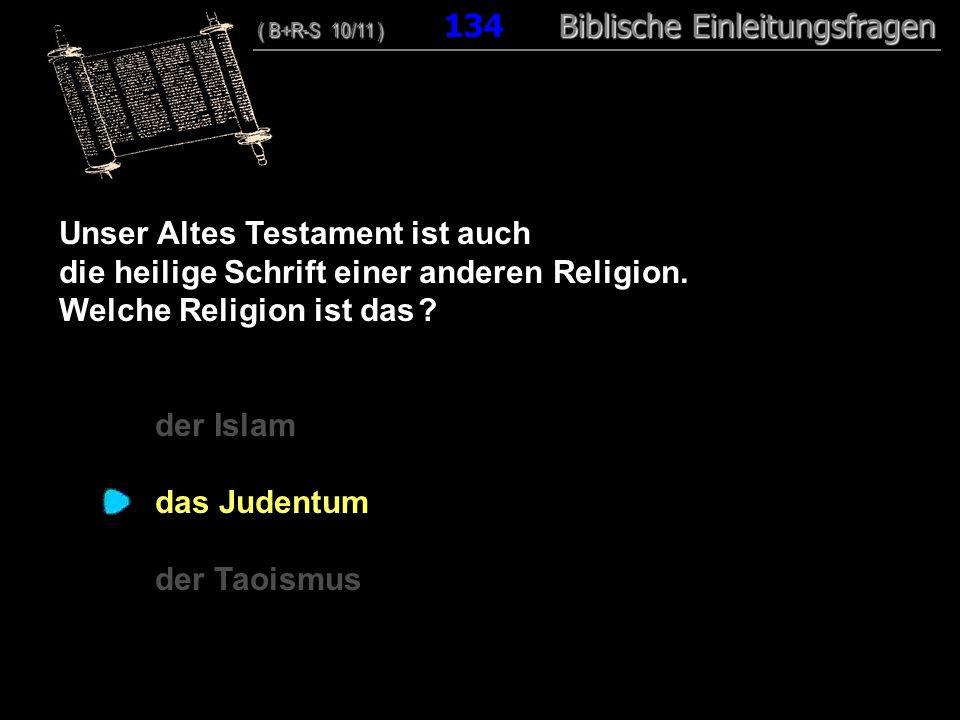 129 Unser Altes Testament ist auch die heilige Schrift einer anderen Religion. Welche Religion ist das ? der Islam das Judentum der Taoismus ( B+R-S 1