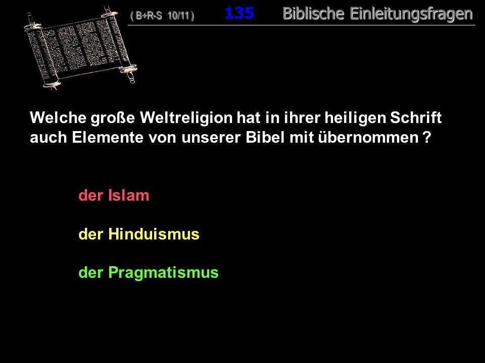 130 Welche große Weltreligion hat in ihrer heiligen Schrift auch Elemente von unserer Bibel mit übernommen ? der Islam der Hinduismus der Pragmatismus