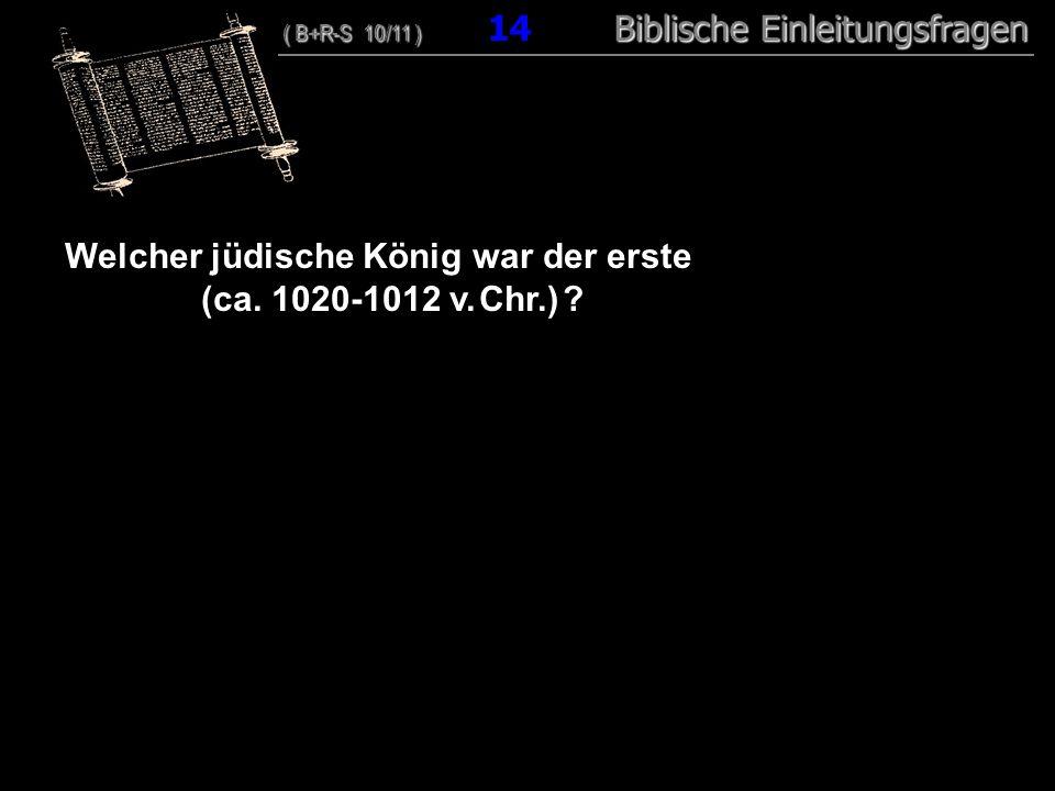 14 Welcher jüdische König war der erste (ca. 1020-1012 v. Chr.) ? ( B+R-S 10/11 ) Biblische Einleitungsfragen ( B+R-S 10/11 ) 14 Biblische Einleitungs