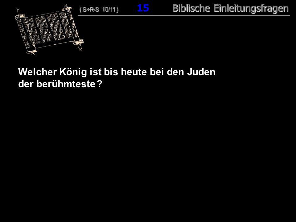 15 Welcher König ist bis heute bei den Juden der berühmteste ? ( B+R-S 10/11 ) Biblische Einleitungsfragen ( B+R-S 10/11 ) 15 Biblische Einleitungsfra