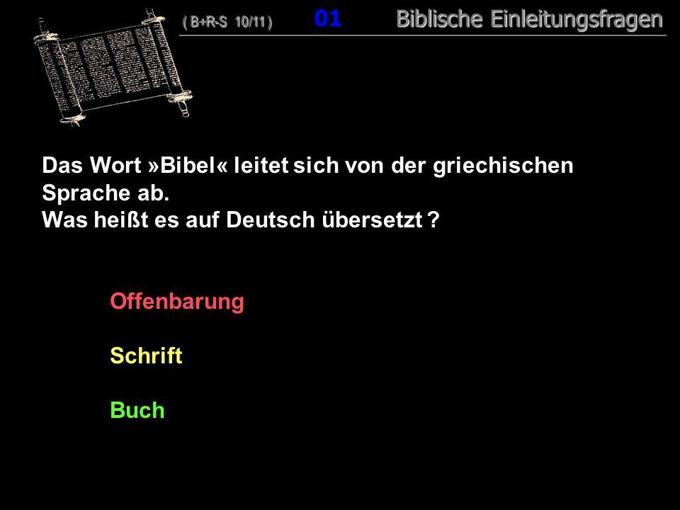 01 Das Wort »Bibel« leitet sich von der griechischen Sprache ab. Was heißt es auf Deutsch übersetzt ? Offenbarung Schrift Buch ( B+R-S 10/11 ) Biblisc