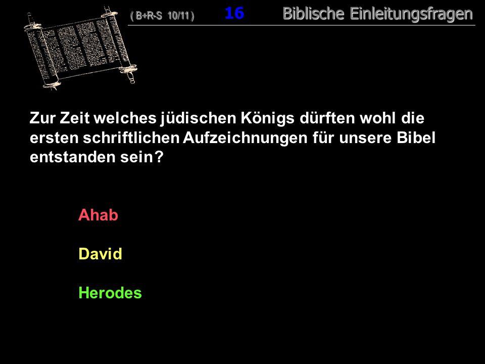 16 Zur Zeit welches jüdischen Königs dürften wohl die ersten schriftlichen Aufzeichnungen für unsere Bibel entstanden sein ? Ahab David Herodes ( B+R-
