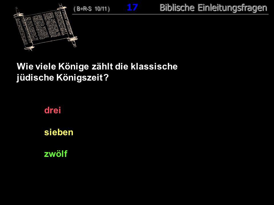 17 Wie viele Könige zählt die klassische jüdische Königszeit ? drei sieben zwölf ( B+R-S 10/11 ) Biblische Einleitungsfragen ( B+R-S 10/11 ) 17 Biblis