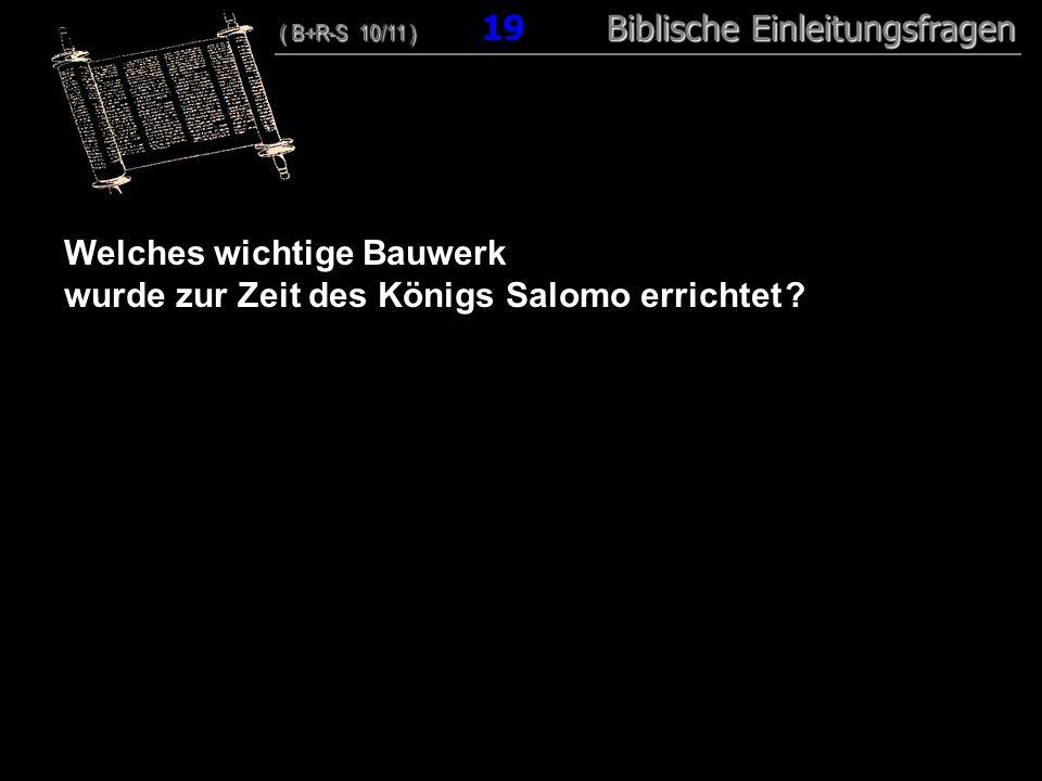 19 Welches wichtige Bauwerk wurde zur Zeit des Königs Salomo errichtet ? ( B+R-S 10/11 ) Biblische Einleitungsfragen ( B+R-S 10/11 ) 19 Biblische Einl