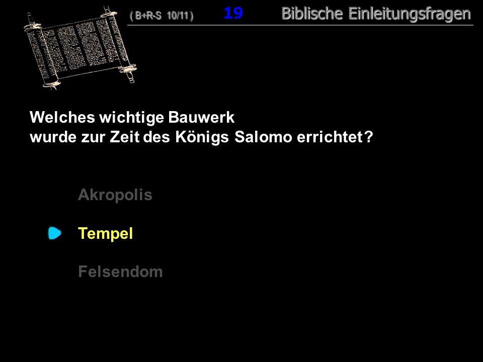 19 Welches wichtige Bauwerk wurde zur Zeit des Königs Salomo errichtet ? Akropolis Tempel Felsendom ( B+R-S 10/11 ) Biblische Einleitungsfragen ( B+R-