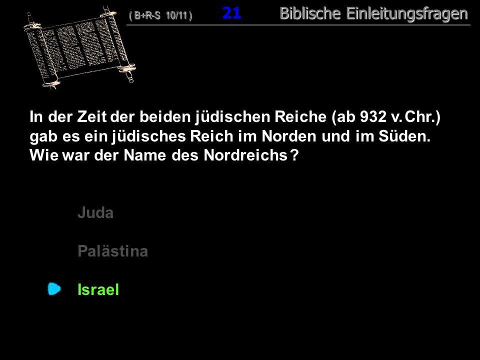 21 In der Zeit der beiden jüdischen Reiche (ab 932 v. Chr.) gab es ein jüdisches Reich im Norden und im Süden. Wie war der Name des Nordreichs ? Juda
