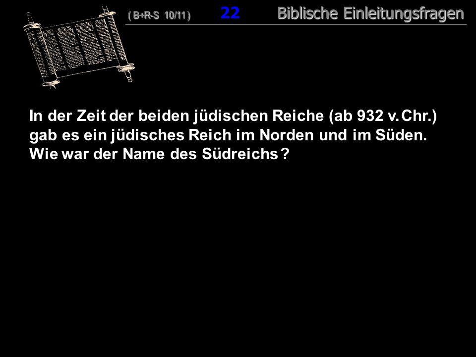 22 In der Zeit der beiden jüdischen Reiche (ab 932 v. Chr.) gab es ein jüdisches Reich im Norden und im Süden. Wie war der Name des Südreichs ? ( B+R-
