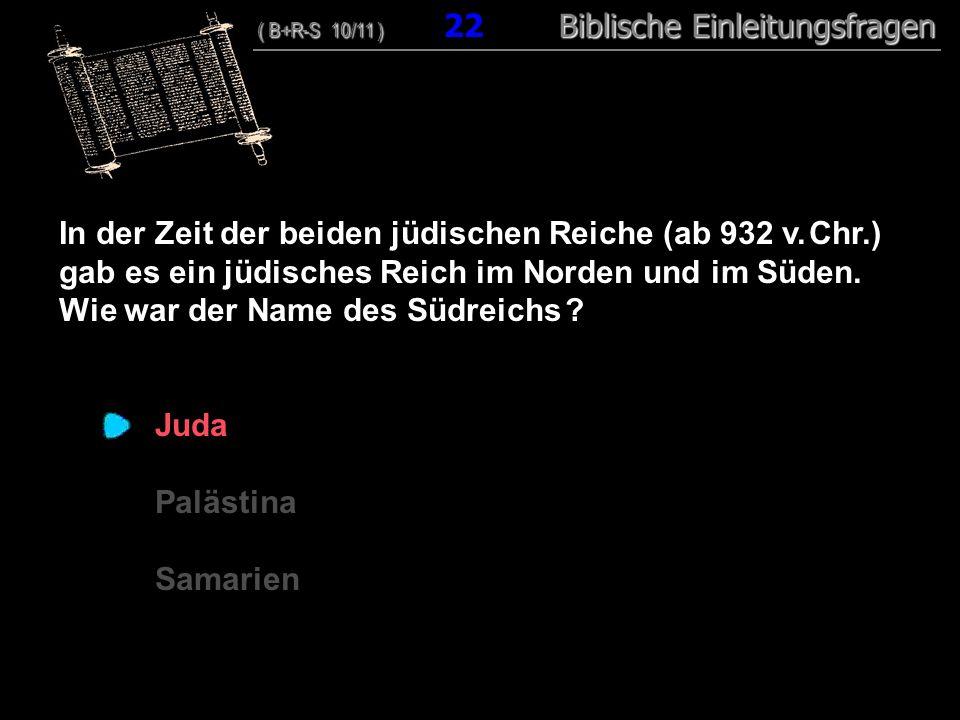 22 In der Zeit der beiden jüdischen Reiche (ab 932 v. Chr.) gab es ein jüdisches Reich im Norden und im Süden. Wie war der Name des Südreichs ? Juda P