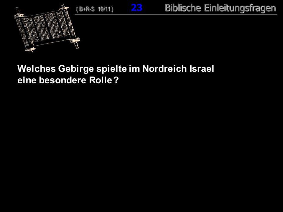 23 Welches Gebirge spielte im Nordreich Israel eine besondere Rolle ? ( B+R-S 10/11 ) Biblische Einleitungsfragen ( B+R-S 10/11 ) 23 Biblische Einleit