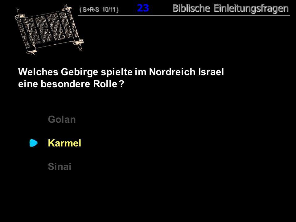 23 Welches Gebirge spielte im Nordreich Israel eine besondere Rolle ? Golan Karmel Sinai ( B+R-S 10/11 ) Biblische Einleitungsfragen ( B+R-S 10/11 ) 2