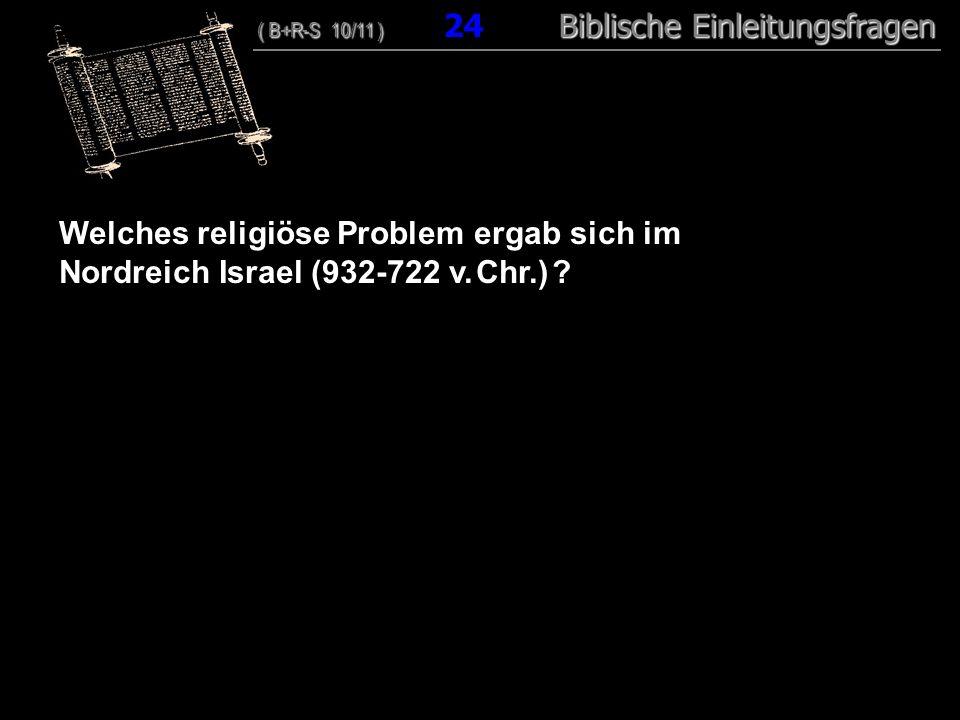 24 Welches religiöse Problem ergab sich im Nordreich Israel (932-722 v. Chr.) ? ( B+R-S 10/11 ) Biblische Einleitungsfragen ( B+R-S 10/11 ) 24 Biblisc