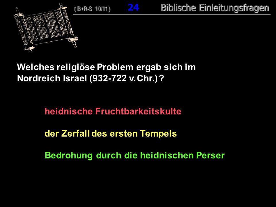 24 Welches religiöse Problem ergab sich im Nordreich Israel (932-722 v. Chr.) ? heidnische Fruchtbarkeitskulte der Zerfall des ersten Tempels Bedrohun