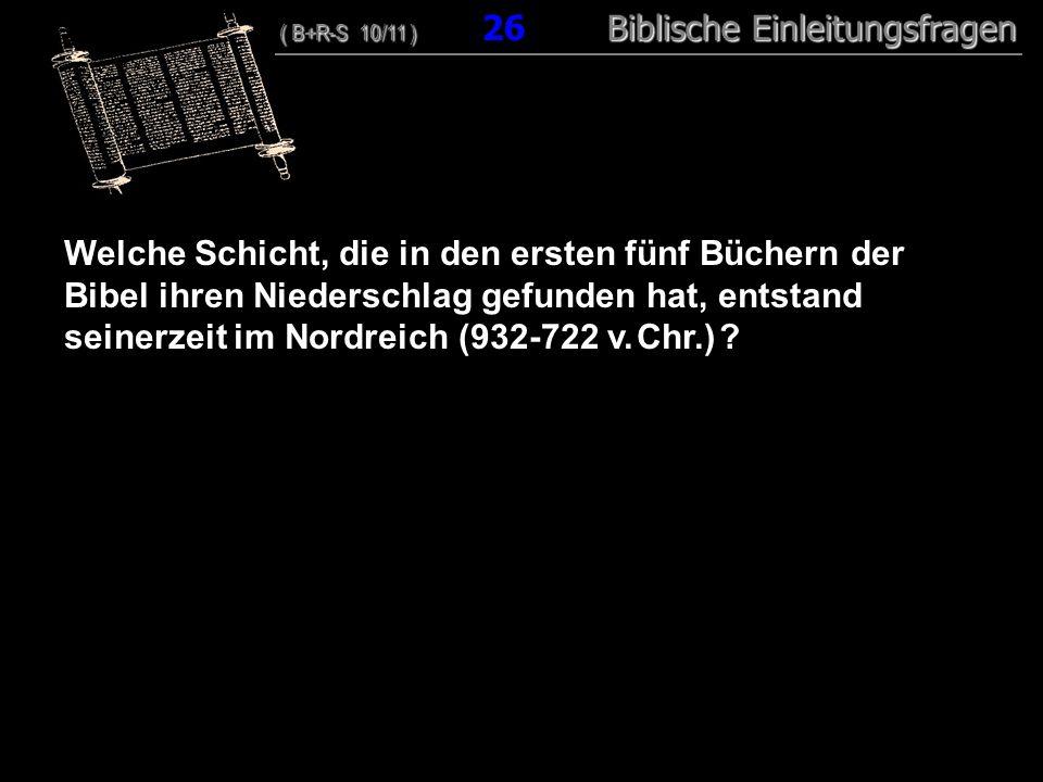 25 Welche Schicht, die in den ersten fünf Büchern der Bibel ihren Niederschlag gefunden hat, entstand seinerzeit im Nordreich (932-722 v. Chr.) ? ( B+