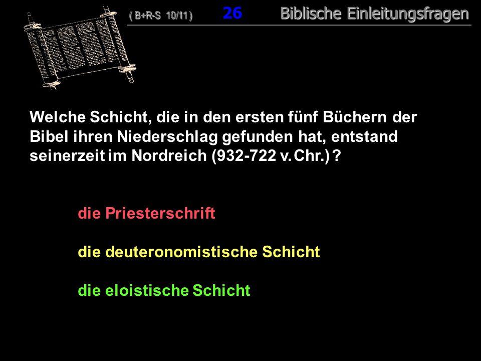 25 Welche Schicht, die in den ersten fünf Büchern der Bibel ihren Niederschlag gefunden hat, entstand seinerzeit im Nordreich (932-722 v. Chr.) ? die