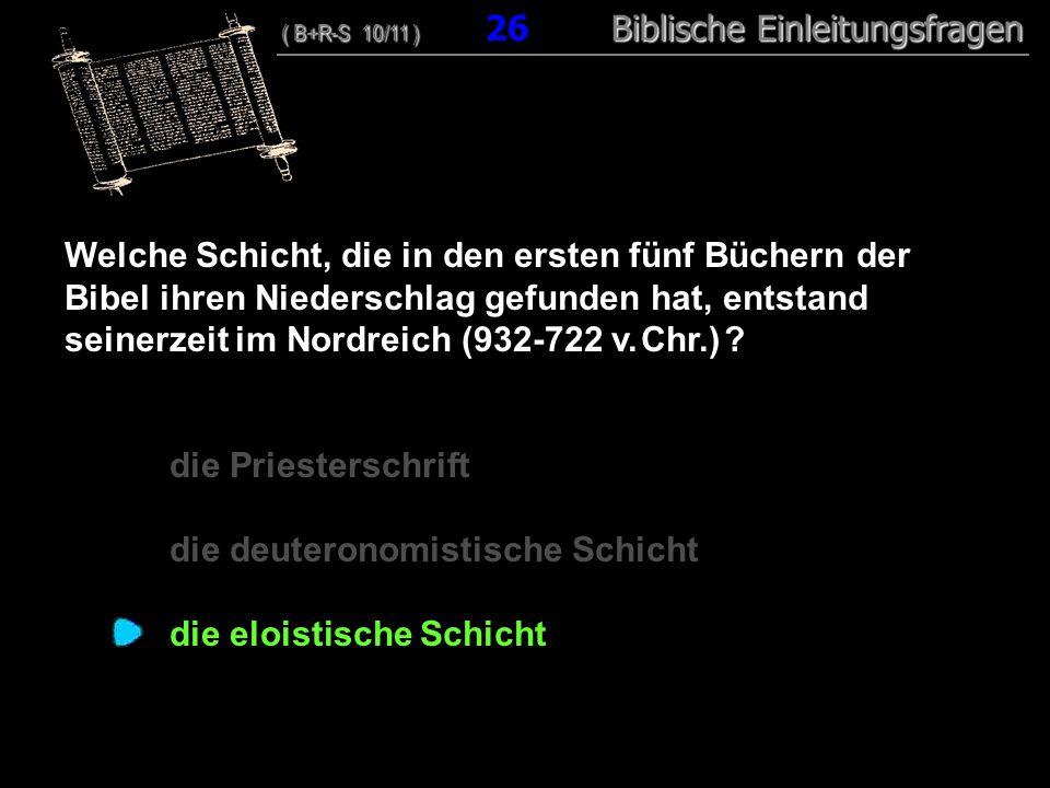 25 Welche Schicht, die in den ersten fünf Büchern der Bibel ihren Niederschlag gefunden hat, entstand seinerzeit im Nordreich (932-722 v.