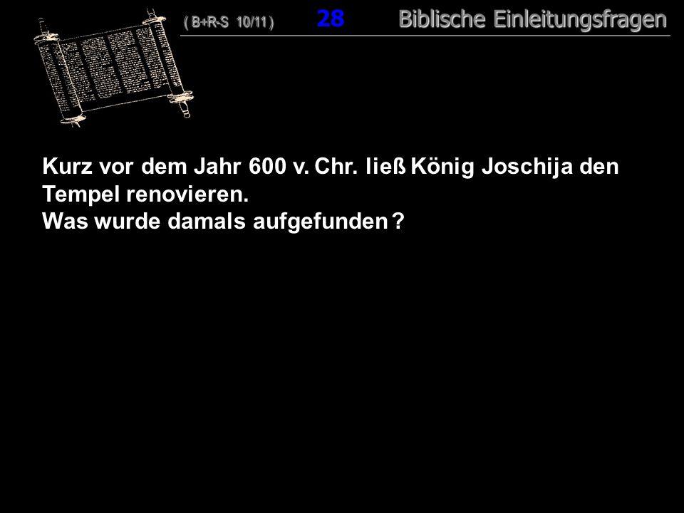 27 Kurz vor dem Jahr 600 v. Chr. ließ König Joschija den Tempel renovieren. Was wurde damals aufgefunden ? ( B+R-S 10/11 ) Biblische Einleitungsfragen