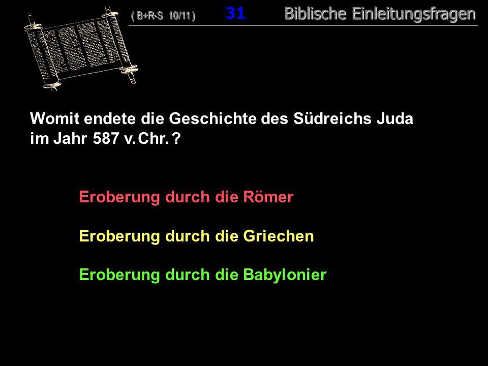 30 Womit endete die Geschichte des Südreichs Juda im Jahr 587 v. Chr. ? Eroberung durch die Römer Eroberung durch die Griechen Eroberung durch die Bab