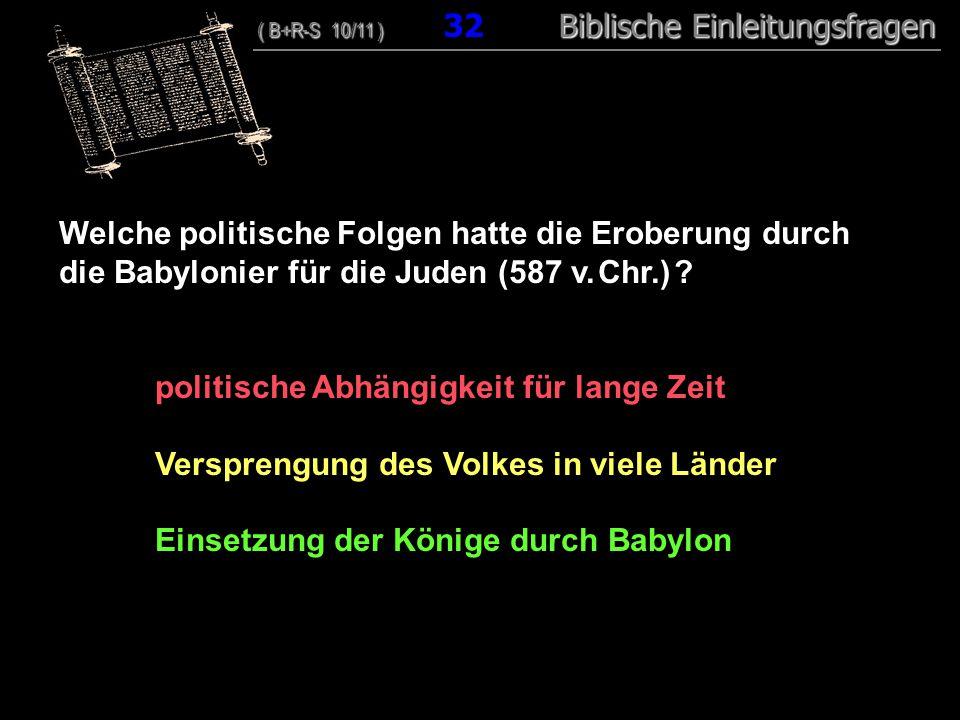 31 Welche politische Folgen hatte die Eroberung durch die Babylonier für die Juden (587 v. Chr.) ? politische Abhängigkeit für lange Zeit Versprengung