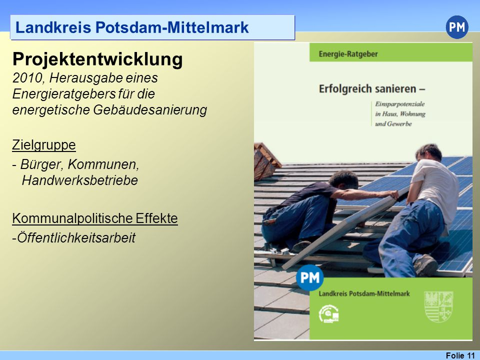 Folie 11 Landkreis Potsdam-Mittelmark Projektentwicklung 2010, Herausgabe eines Energieratgebers für die energetische Gebäudesanierung Zielgruppe - Bürger, Kommunen, Handwerksbetriebe Kommunalpolitische Effekte -Öffentlichkeitsarbeit