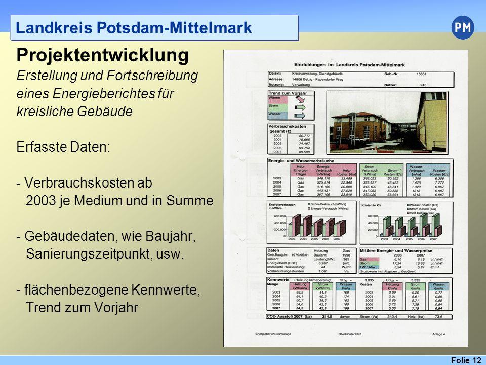 Folie 12 Landkreis Potsdam-Mittelmark Projektentwicklung Erstellung und Fortschreibung eines Energieberichtes für kreisliche Gebäude Erfasste Daten: - Verbrauchskosten ab 2003 je Medium und in Summe - Gebäudedaten, wie Baujahr, Sanierungszeitpunkt, usw.