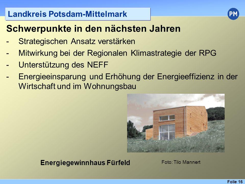 Folie 16 Landkreis Potsdam-Mittelmark Schwerpunkte in den nächsten Jahren -Strategischen Ansatz verstärken -Mitwirkung bei der Regionalen Klimastrategie der RPG -Unterstützung des NEFF -Energieeinsparung und Erhöhung der Energieeffizienz in der Wirtschaft und im Wohnungsbau Foto: Tilo Mannert Energiegewinnhaus Fürfeld