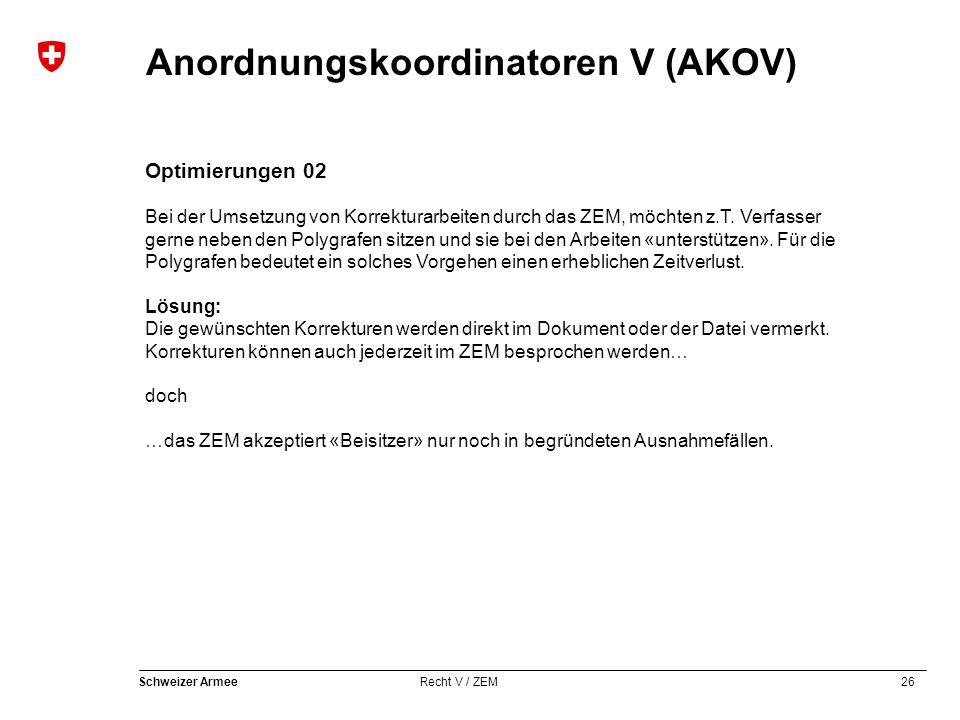 26 Schweizer Armee Recht V / ZEM Anordnungskoordinatoren V (AKOV) Optimierungen 02 Bei der Umsetzung von Korrekturarbeiten durch das ZEM, möchten z.T.