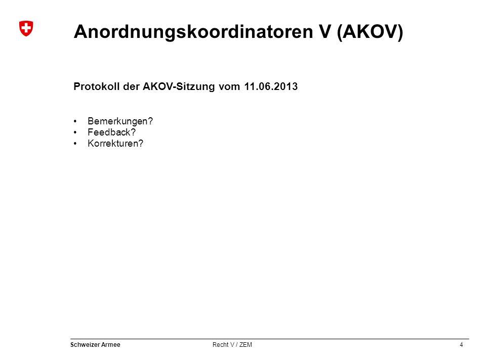 4 Schweizer Armee Recht V / ZEM Anordnungskoordinatoren V (AKOV) Protokoll der AKOV-Sitzung vom 11.06.2013 Bemerkungen? Feedback? Korrekturen?