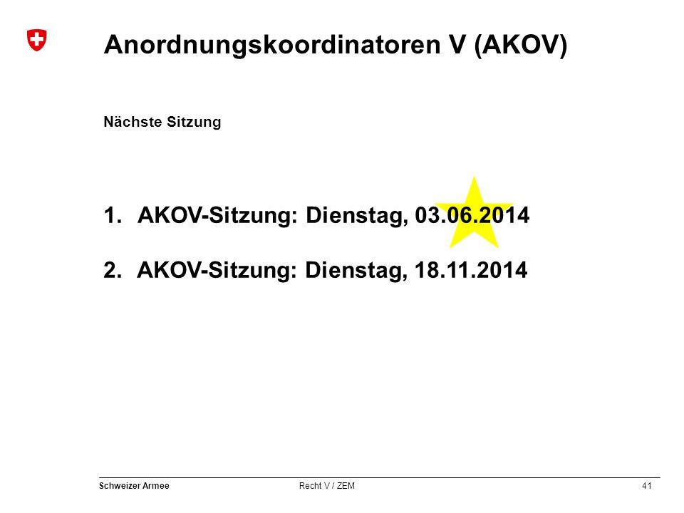 41 Schweizer Armee Recht V / ZEM Anordnungskoordinatoren V (AKOV) Nächste Sitzung 1. AKOV-Sitzung: Dienstag, 03.06.2014 2. AKOV-Sitzung: Dienstag, 18.