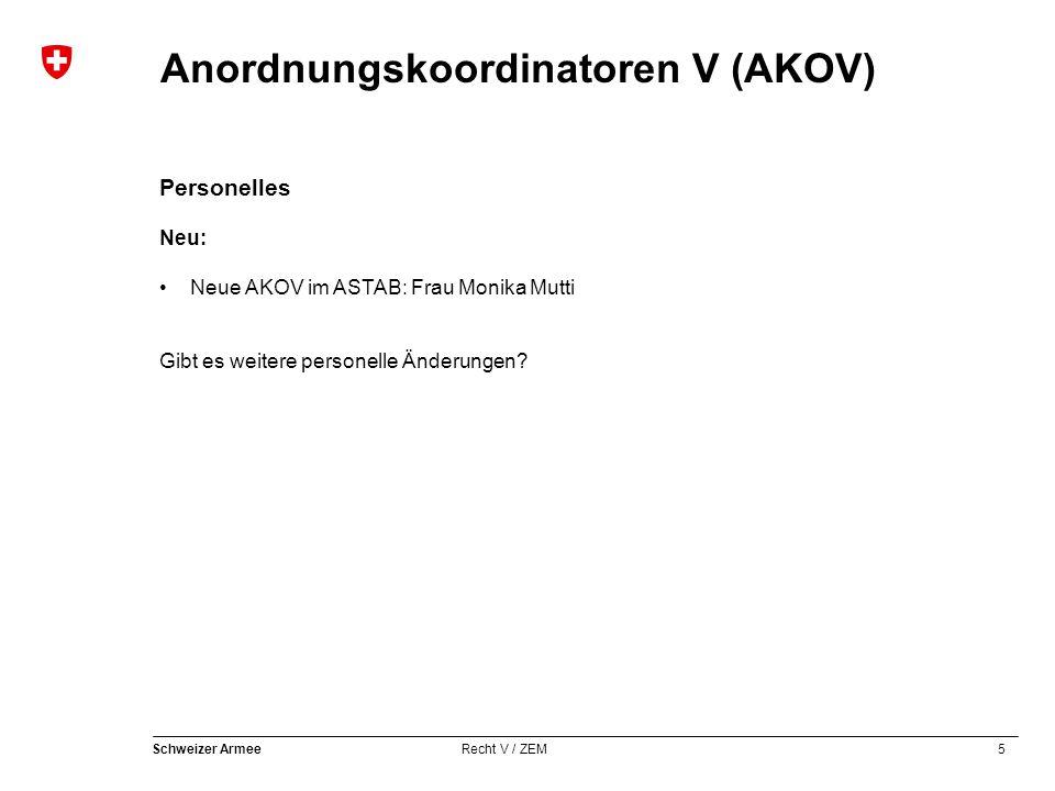 5 Schweizer Armee Recht V / ZEM Anordnungskoordinatoren V (AKOV) Personelles Neu: Neue AKOV im ASTAB: Frau Monika Mutti Gibt es weitere personelle Änderungen?