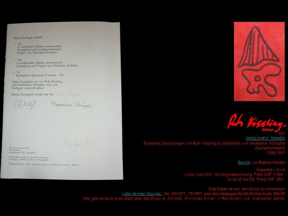 501 SINNLICHES SINNEN Erotische Zeichnungen von Ruth Kissling zu Gedichten von Madeleine Schüpfer Zeichenkohlestift 1990/1991 BerichtBericht von Bettina Metzler R Kassette – Livre Livre I bis XXIV mit Originalzeichnung Preis CHF 1 260.- Livre 25 bis150 Preis CHF 960.- Das Detail ist aus dem Excel zu entnehmen Liste de mes Oeuvres :Liste de mes Oeuvres : No.