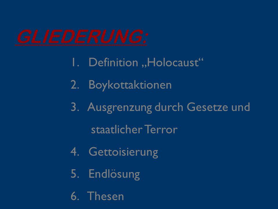 """GLIEDERUNG: 1. Definition """"Holocaust"""" 2. Boykottaktionen 3. Ausgrenzung durch Gesetze und staatlicher Terror 4. Gettoisierung 5. Endlösung 6. Thesen"""