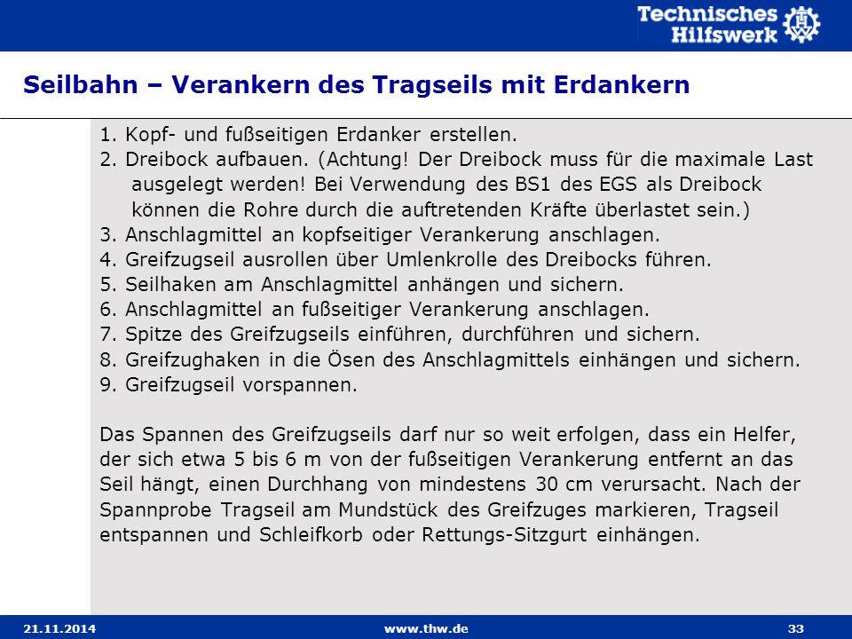 21.11.2014www.thw.de33 Seilbahn – Verankern des Tragseils mit Erdankern 1. Kopf- und fußseitigen Erdanker erstellen. 2. Dreibock aufbauen. (Achtung! D
