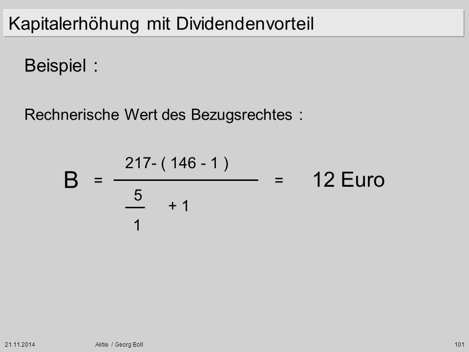 21.11.2014Aktie / Georg Boll101 Beispiel : Kapitalerhöhung mit Dividendenvorteil Rechnerische Wert des Bezugsrechtes : B = 217- ( 146 - 1 ) 5 1 + 1 12