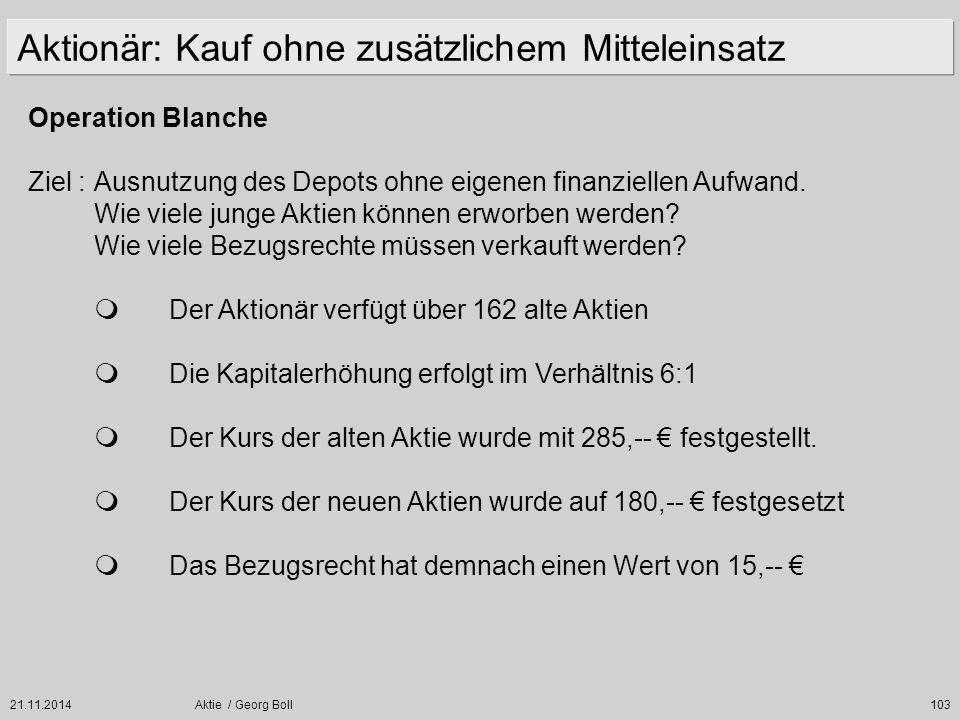 21.11.2014Aktie / Georg Boll103 Operation Blanche Ziel :Ausnutzung des Depots ohne eigenen finanziellen Aufwand. Wie viele junge Aktien können erworbe
