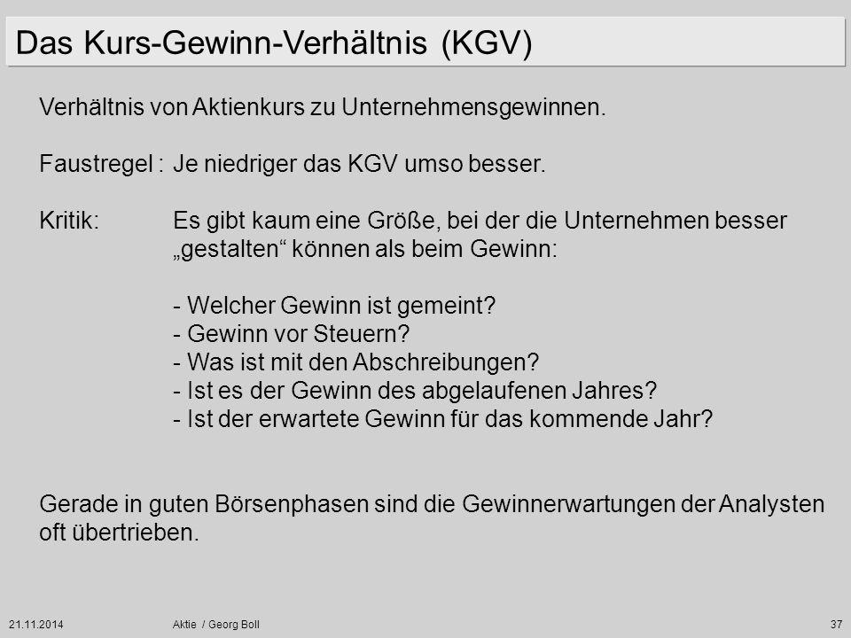 21.11.2014Aktie / Georg Boll37 Verhältnis von Aktienkurs zu Unternehmensgewinnen. Faustregel :Je niedriger das KGV umso besser. Kritik:Es gibt kaum ei