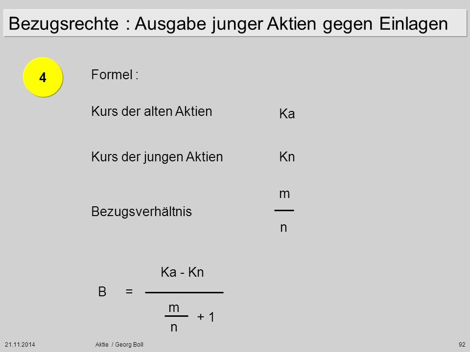 21.11.2014Aktie / Georg Boll92 Formel : Kurs der alten Aktien Kurs der jungen Aktien Bezugsverhältnis Ka Kn m n B= Ka - Kn m n + 1 4 Bezugsrechte : Au