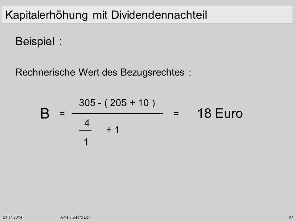 21.11.2014Aktie / Georg Boll97 Beispiel : Kapitalerhöhung mit Dividendennachteil Rechnerische Wert des Bezugsrechtes : B = 305 - ( 205 + 10 ) 4 1 + 1