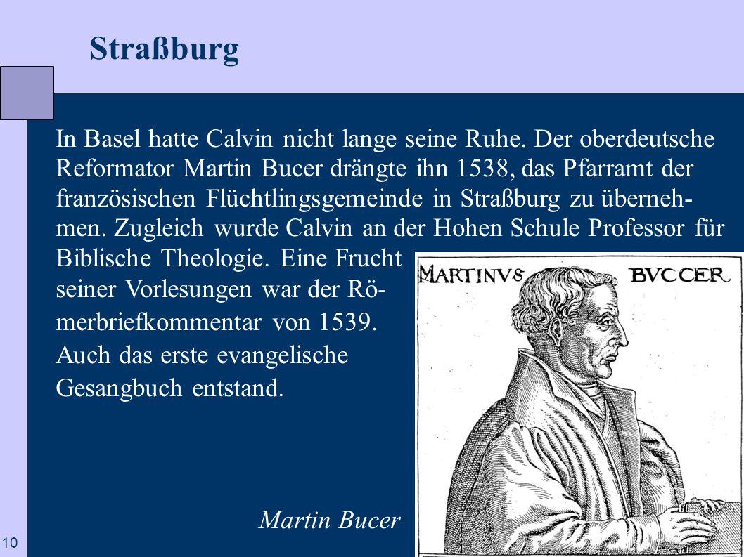 10  Straßburg In Basel hatte Calvin nicht lange seine Ruhe. Der oberdeutsche Reformator Martin Bucer drängte ihn 1538, das Pfarramt der französischen
