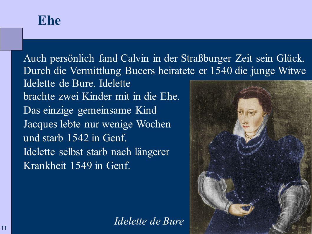 11  Ehe Auch persönlich fand Calvin in der Straßburger Zeit sein Glück. Durch die Vermittlung Bucers heiratete er 1540 die junge Witwe Idelette de Bu