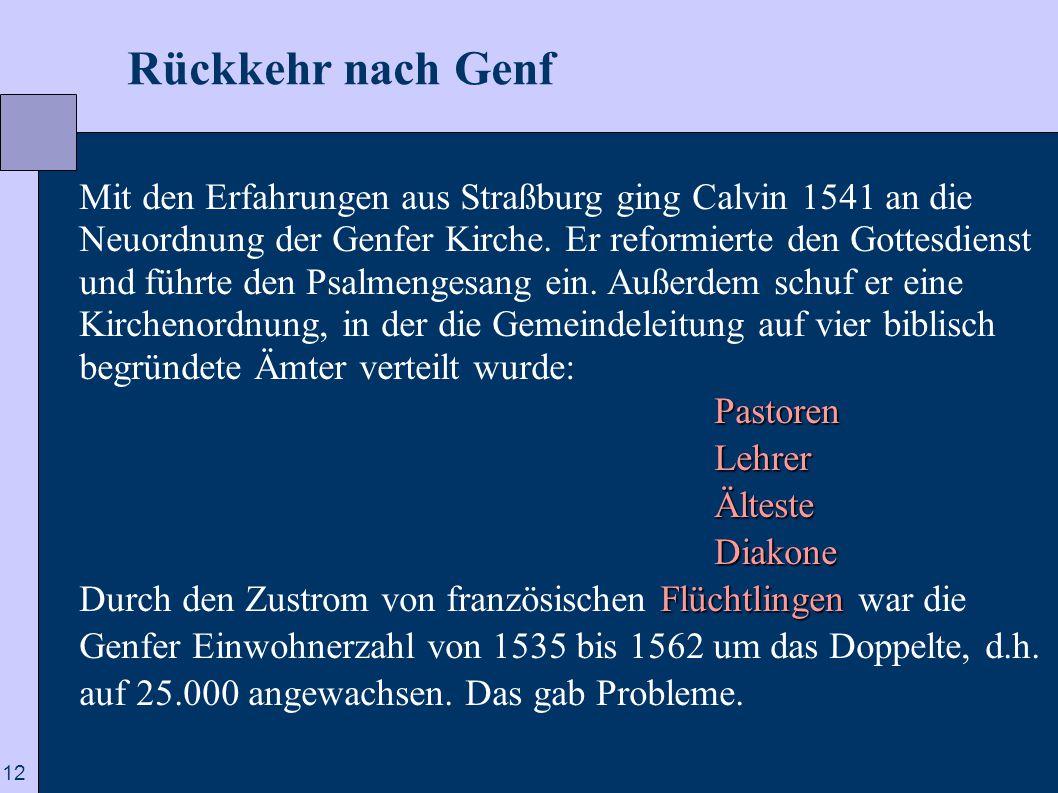 12  Rückkehr nach Genf Mit den Erfahrungen aus Straßburg ging Calvin 1541 an die Neuordnung der Genfer Kirche. Er reformierte den Gottesdienst und fü