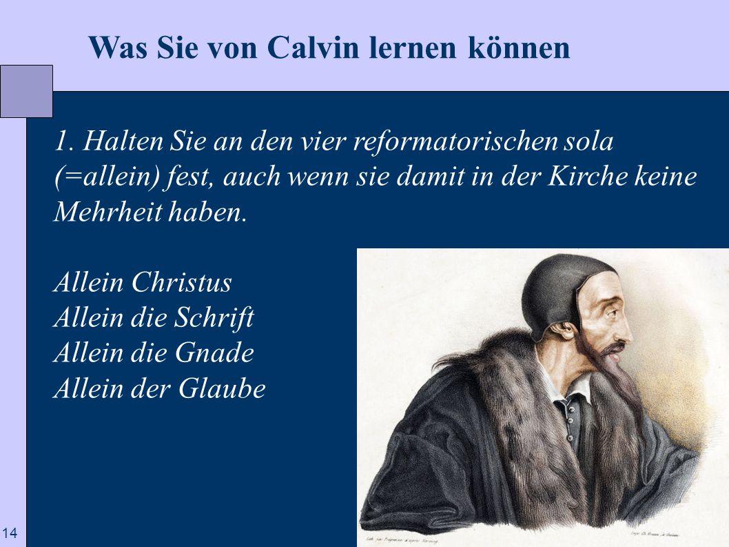 14  Was Sie von Calvin lernen können 1. Halten Sie an den vier reformatorischen sola (=allein) fest, auch wenn sie damit in der Kirche keine Mehrheit