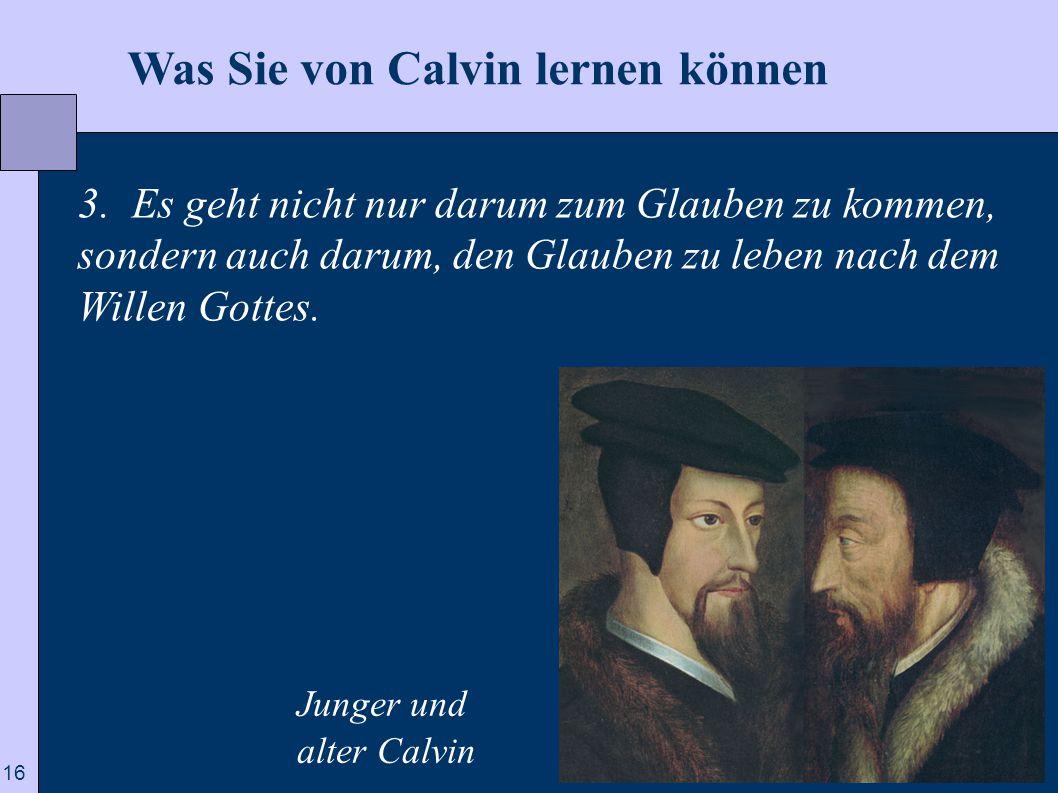 16  Was Sie von Calvin lernen können 3. Es geht nicht nur darum zum Glauben zu kommen, sondern auch darum, den Glauben zu leben nach dem Willen Gotte