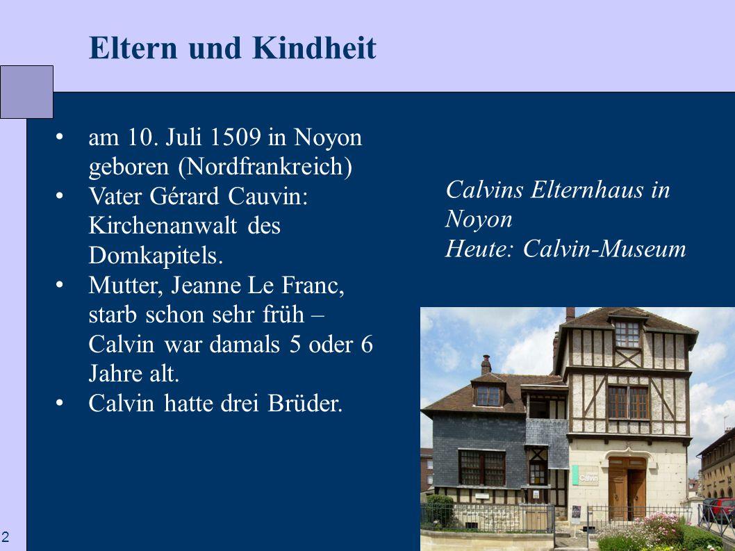 2  Eltern und Kindheit am 10. Juli 1509 in Noyon geboren (Nordfrankreich) Vater Gérard Cauvin: Kirchenanwalt des Domkapitels. Mutter, Jeanne Le Franc