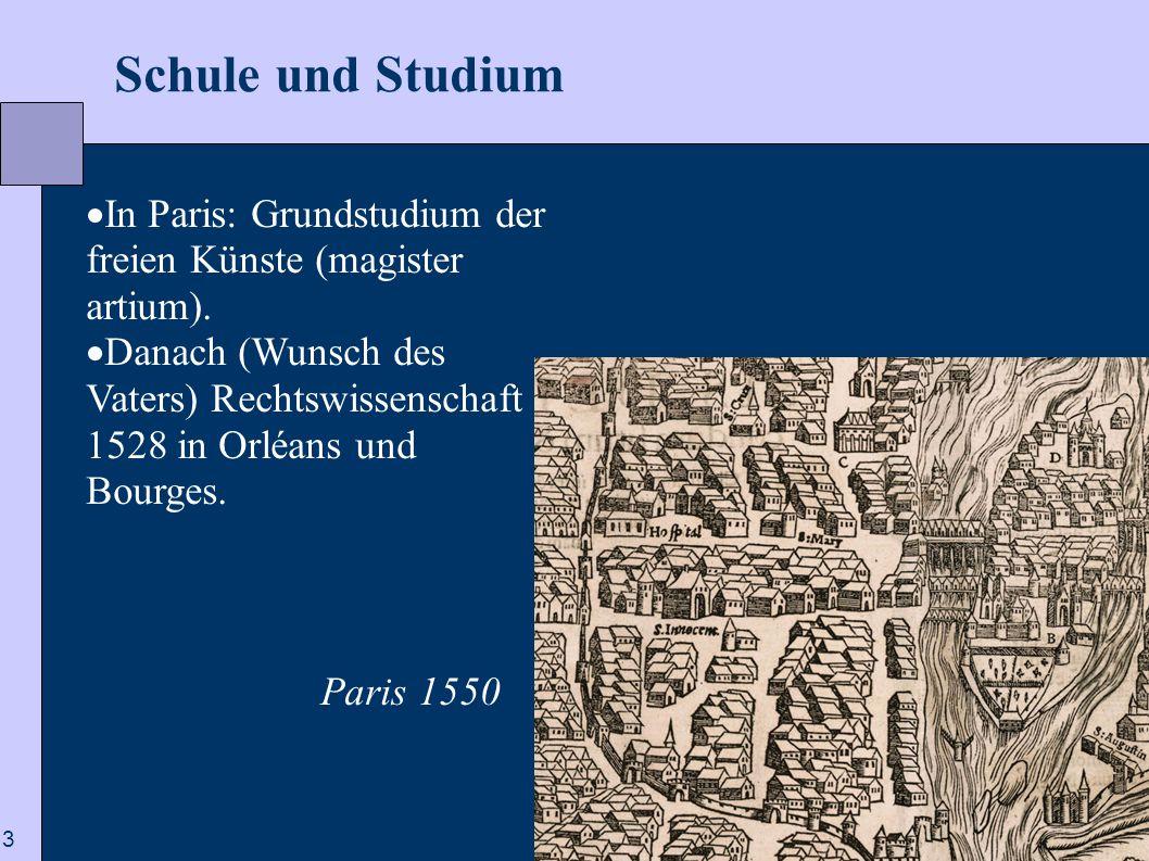 3 Schule und Studium  In Paris: Grundstudium der freien Künste (magister artium).  Danach (Wunsch des Vaters) Rechtswissenschaft 1528 in Orléans und